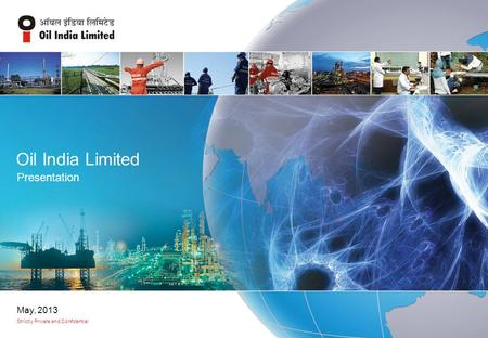 Oil <strong>India</strong> Limited Presentation Strictly Private and Confidential May, 2013.