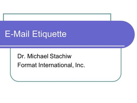 E-Mail Etiquette Dr. Michael Stachiw Format International, Inc.