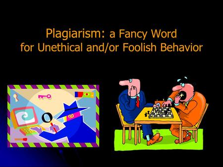 Plagiarism: a Fancy Word for Unethical and/or Foolish Behavior.