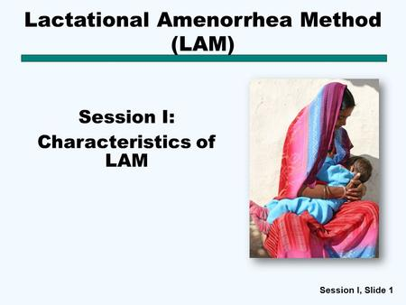 Session I, Slide 11 Lactational Amenorrhea Method (LAM) Session I: Characteristics of LAM.