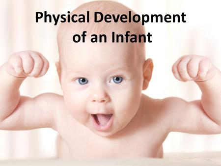 Physical Development of an Infant. Age Newborns – Birth to 3 months Infants – 3 months to 12 months/1 year.
