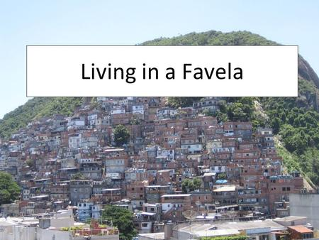 Living in a Favela. What is a Favela?  Favela is a term commonly used in Brazil to describe areas such as shanty towns or slums.  The term favela.