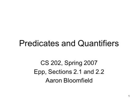 1 Predicates and Quantifiers CS 202, Spring 2007 Epp, Sections 2.1 and 2.2 Aaron Bloomfield.