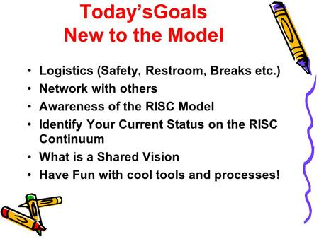 Today'sGoals New to the Model Logistics (Safety, Restroom, Breaks etc.) Network with others Awareness of the RISC Model Identify Your Current Status on.