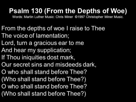 Psalm 130 (From the Depths of Woe) Words: Martin Luther Music: Chris Miner ©1997 Christopher Miner Music. From the depths of woe I raise to Thee The voice.