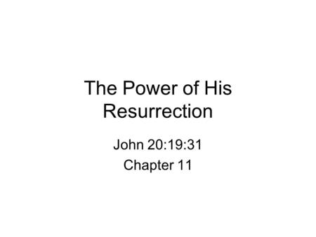 The Power of His Resurrection John 20:19:31 Chapter 11.