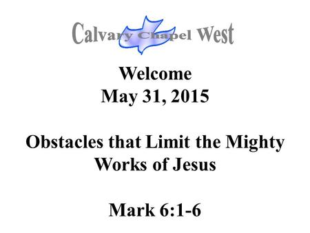 Welcome May 31, 2015 Obstacles that Limit the Mighty Works of Jesus Mark 6:1-6.