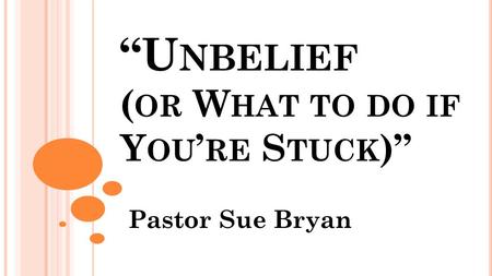 """U NBELIEF ( OR W HAT TO DO IF Y OU ' RE S TUCK )"" Pastor Sue Bryan."