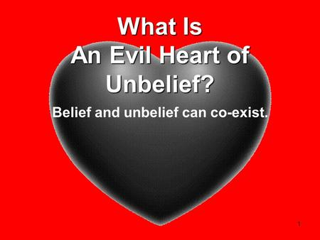 1 What Is An Evil Heart of Unbelief? Belief and unbelief can co-exist.