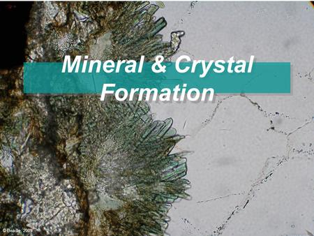 Mineral & Crystal Formation © Beadle, 2009. Minerals A Mineral is a substance that is: –naturally occurring, (Not man made) –inorganic (Not living) –A.