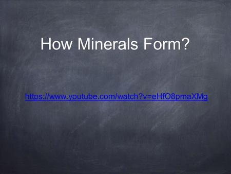 How Minerals Form? https://www.youtube.com/watch?v=eHfO8pmaXMg.
