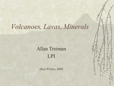 Volcanoes, Lavas, Minerals Allan Treiman LPI Heat Within, 2009.