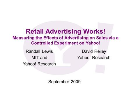 Retail <strong>Advertising</strong> Works! Measuring the Effects of <strong>Advertising</strong> on Sales via a Controlled Experiment on Yahoo! September 2009 Randall Lewis MIT and Yahoo!