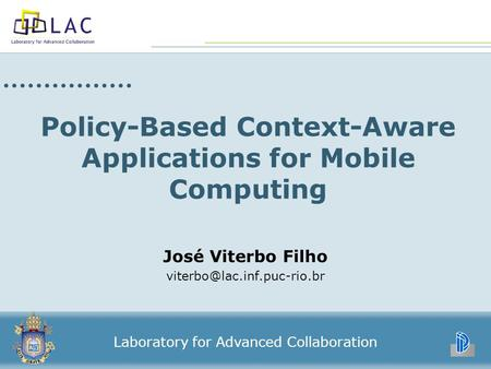 Policy-Based Context-Aware Applications for Mobile Computing José Viterbo Filho Laboratory for Advanced Collaboration.