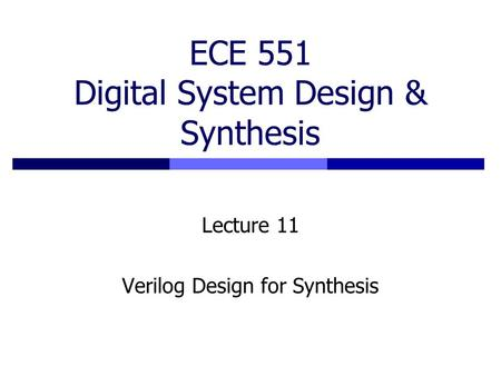 ECE 551 Digital System Design & Synthesis Lecture 11 Verilog Design for Synthesis.