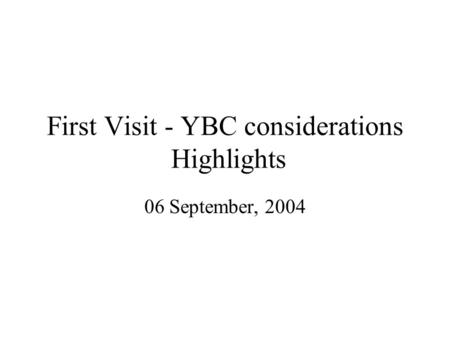 First Visit - YBC considerations Highlights 06 September, 2004.