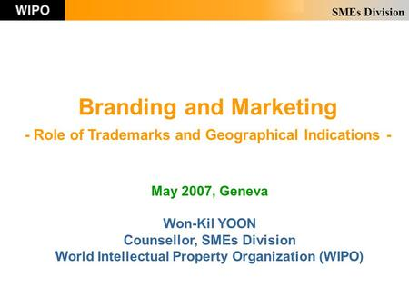 SMEs Division Branding and Marketing - Role of Trademarks and Geographical Indications - May 2007, Geneva Won-Kil YOON Counsellor, SMEs Division World.