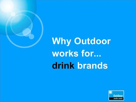 Why Outdoor works for... drink brands. Out of Home is a key medium for Drinks brands.