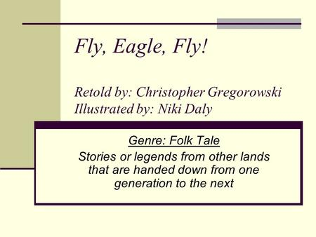 Fly, Eagle, Fly! Retold by: Christopher Gregorowski Illustrated by: Niki Daly Genre: Folk Tale Stories or legends from other lands that are handed down.