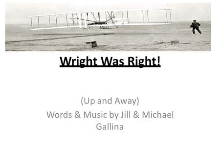 Wright Was Right! (Up and Away) Words & Music by Jill & Michael Gallina.