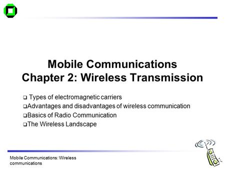 <strong>Mobile</strong> <strong>Communications</strong> Chapter 2: Wireless Transmission  Types of electromagnetic carriers  Advantages <strong>and</strong> disadvantages of wireless <strong>communication</strong>  Basics.