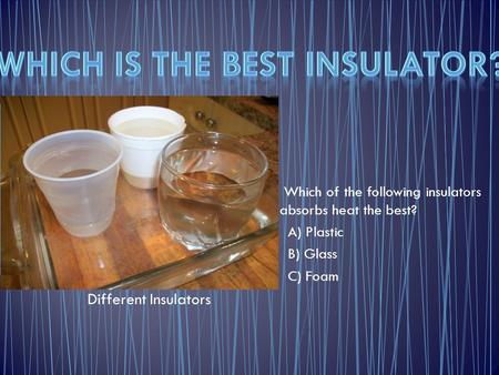 Which of the following insulators absorbs heat the best? A) Plastic B) Glass C) Foam Different Insulators.
