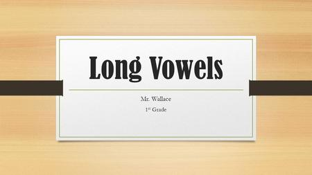 Long Vowels Mr. Wallace 1 st Grade. What is a long vowel? A long vowel says it's name.