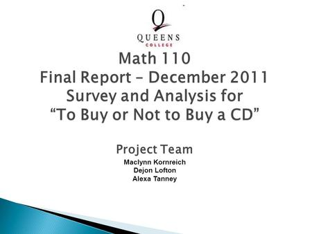 "Project Team Maclynn Kornreich Dejon Lofton Alexa Tanney Math 110 Final Report – December 2011 Survey and Analysis for ""To Buy or Not to Buy a CD"""