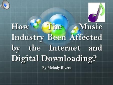 How The Music Industry Been Affected by the Internet and Digital Downloading? By Melody Rivera.