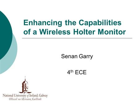 Enhancing the Capabilities of a Wireless Holter Monitor Senan Garry 4 th ECE.