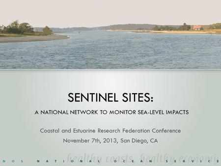 SENTINEL SITES: A NATIONAL NETWORK TO MONITOR SEA-LEVEL IMPACTS Coastal and Estuarine Research Federation Conference November 7th, 2013, San Diego, CA.