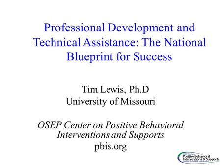 Professional Development and Technical Assistance: The National Blueprint for Success Tim Lewis, Ph.D University of Missouri OSEP Center on Positive Behavioral.