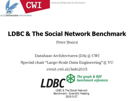 "LDBC & The Social Network Benchmark Peter Boncz Database Architectures CWI Special chair ""Large-Scale Data VU event.cwi.nl/lsde2015."