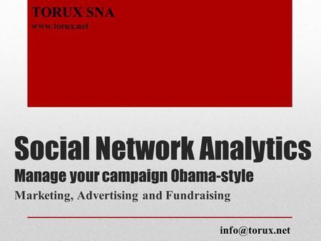 Social Network Analytics Manage your campaign Obama-style Marketing, Advertising and Fundraising TORUX SNA