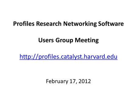 Profiles Research Networking Software Users Group Meeting   February 17, 2012.
