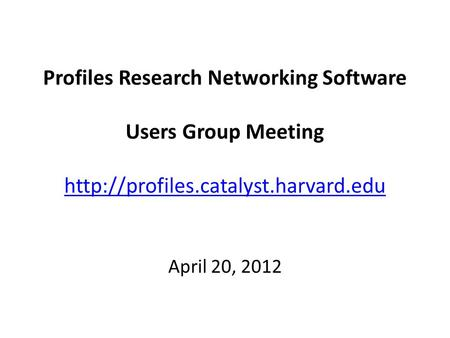 Profiles Research Networking Software Users Group Meeting   April 20, 2012.