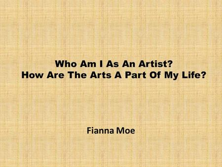 Who Am I As An Artist? How Are The Arts A Part Of My Life? Fianna Moe.