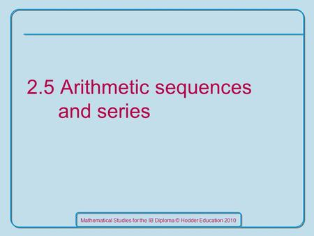 Mathematical Studies for the IB Diploma © Hodder Education 2010 2.5 Arithmetic sequences and series.