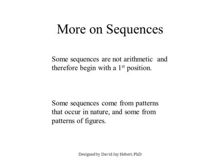 Designed by David Jay Hebert, PhD More on Sequences Some sequences are not arithmetic and therefore begin with a 1 st position. Some sequences come from.