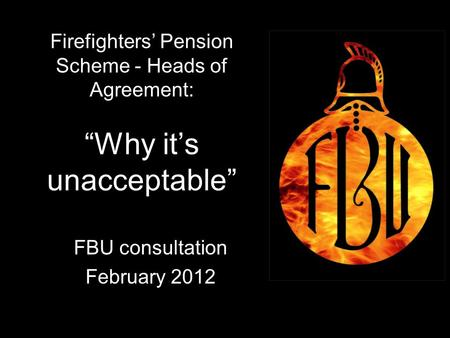 "1 Firefighters' Pension Scheme - Heads of Agreement: ""Why it's unacceptable"" FBU consultation February 2012 1."