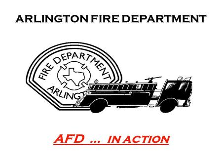 AFD … in action ARLINGTON FIRE DEPARTMENT. It is the mission of the City of Arlington that our workforce reflects the diversity of the population we serve.