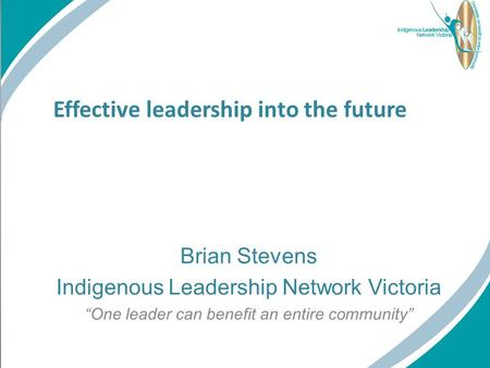 "Effective leadership into the future Brian Stevens Indigenous Leadership Network Victoria ""One leader can benefit an entire community"""