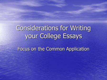 Considerations for Writing your College Essays Focus on the Common Application.
