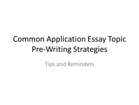 Common Application Essay Topic Pre-Writing Strategies Tips and Reminders.