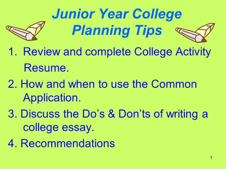 1 Junior Year College Planning Tips 1.Review and complete College Activity Resume. 2. How and when to use the Common Application. 3. Discuss the Do's &
