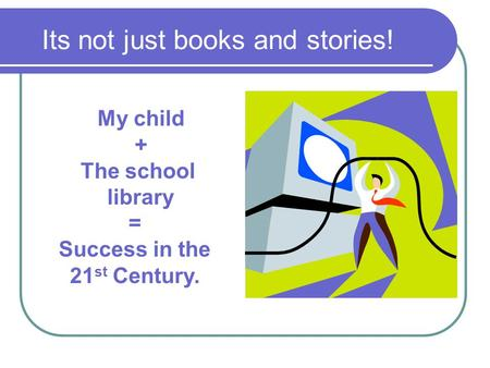 Its not just books and stories! My child + The school library = Success in the 21 st Century.