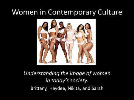 Women in Contemporary Culture Understanding the image of women in today's society. Brittany, Haydee, Nikita, and Sarah.