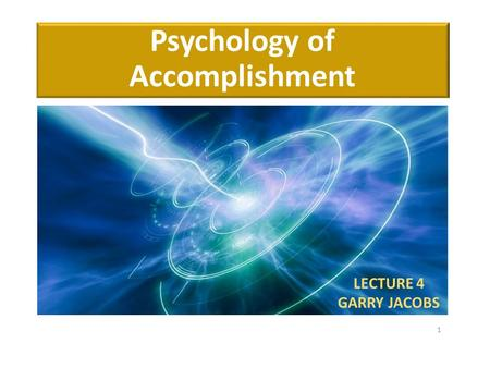 Psychology of Accomplishment LECTURE 4 GARRY JACOBS 1.