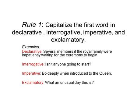 Rule 1: Capitalize the first word in declarative , interrogative, imperative, and exclamatory. Examples: Declarative: Several members if the royal family.