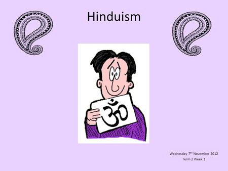 Hinduism Wednesday 7 th November 2012 Term 2 Week 1.